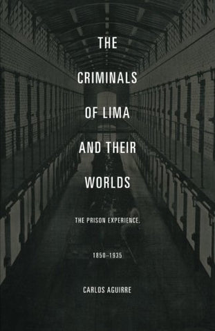 The Criminals Of Lima And Their Worlds: The Prison Experience, 18501935