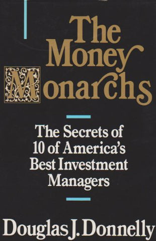 The Money Monarchs: The Secrets Of 10 Of America'S Best Investment Managers