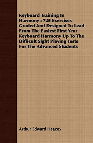 Keyboard Training In Harmony: 725 Exercises Graded And Designed To Lead From The Easiest First Year Keyboard Harmony Up To The Difficult Sight Playing Tests For The Advanced Students
