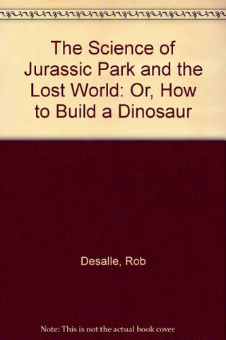 The Science Of Jurassic Park And The Lost World: Or, How To Build A Dinosaur