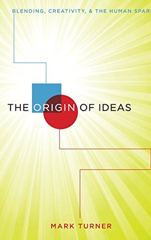 The Origin Of Ideas: Blending, Creativity, And The Human Spark
