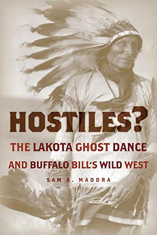 Hostiles?: The Lakota Ghost Dance And Buffalo Bills Wild West