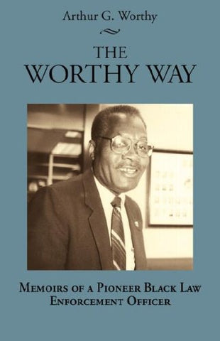 The Worthy Way: Memoirs Of A Pioneer Black Law Enforcement Officer