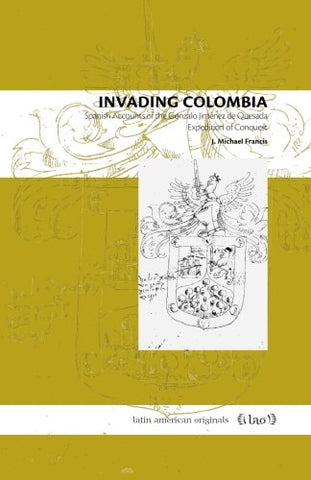 Invading Colombia: Spanish Accounts Of The Gonzalo Jimnez De Quesada Expedition Of Conquest (Latin American Originals) (Volume 1)