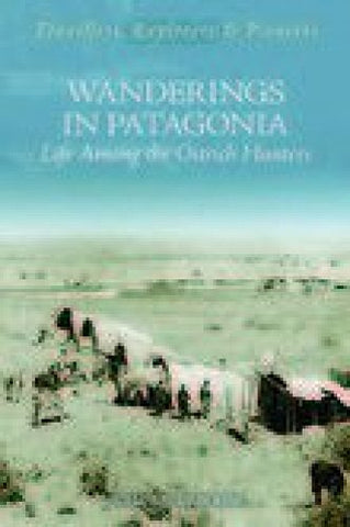 Wanderings In Patagonia: Or Life Among The Ostrich Hunters (Travellers, Explorers & Pioneers)
