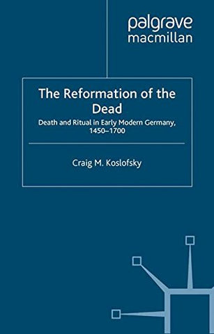The Reformation Of The Dead: Death And Ritual In Early Modern Germany, 1450-1700 (Early Modern History)