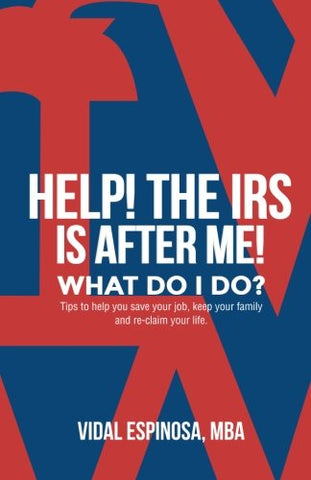 Help! The Irs Is After Me. What Do I Do?: Tips To Help You Save Your Job, Keep Your Family, And Reclaim Your Life (Help! What Do I Do Series?) (Volume 1)