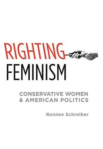 Righting Feminism: Conservative Women And American Politics