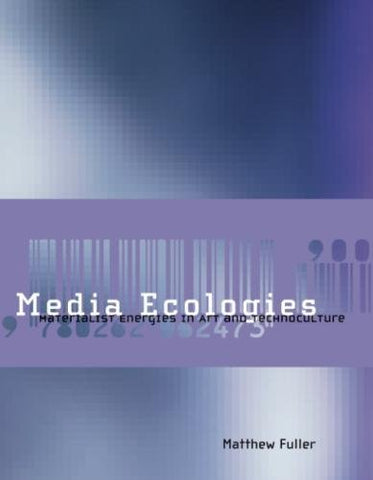 Media Ecologies: Materialist Energies In Art And Technoculture (Leonardo Book Series)