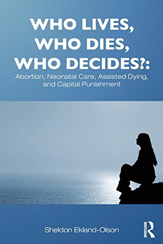Who Lives, Who Dies, Who Decides?: Abortion, Neonatal Care, Assisted Dying, And Capital Punishment (Sociology Re-Wired)