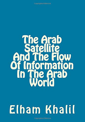 The Arab Satellite And The Flow Of Information In The Arab World: Impact Of Modern Technology On Flow Of Information With Western Countries, Inter-Arab Flow, And Development