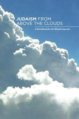 Judaism From Above The Clouds: A Handbook For The Wondering Jew