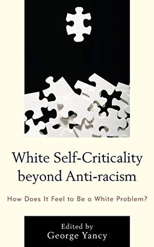 White Self-Criticality Beyond Anti-Racism: How Does It Feel To Be A White Problem? (Philosophy Of Race)
