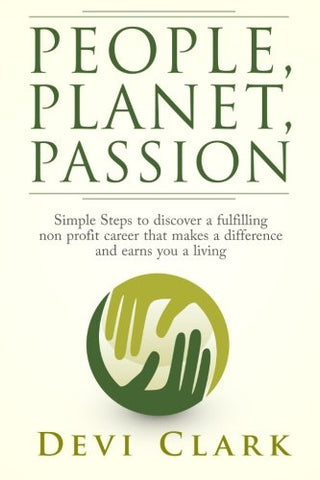 People, Planet, Passion: Simple Steps To Discovering A Fulfilling Non Profit Career That Makes A Difference And Earns You A Living (Good Work Ethical Career Guides) (Volume 1)