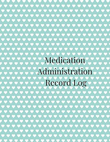 Medication Administration Record Log: A Cute Green Large Daily And Weekly Medication Logbook Journal, Sheet Tracker, Reminder, Notebook And Organizer ... Of Medication Tablets In Hearts Theme.