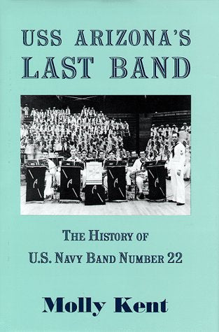 Uss Arizona'S Last Band: The History Of U.S. Navy Band Number 22