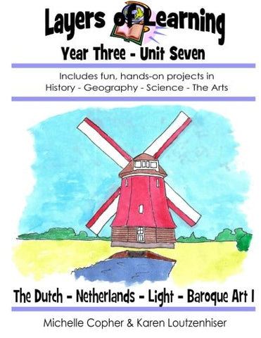 Layers Of Learning Unit 3-7: The Dutch, Netherlands, Light, Baroque Art (Layers Of Learning Year Three) (Volume 7)