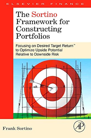 The Sortino Framework For Constructing Portfolios: Focusing On Desired Target Return To Optimize Upside Potential Relative To Downside Risk