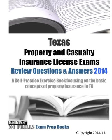 Texas Property And Casualty Insurance License Exams Review Questions & Answers 2014: A Self-Practice Exercise Book Focusing On The Basic Concepts Of Property Insurance In Tx