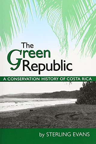 The Green Republic: A Conservation History Of Costa Rica
