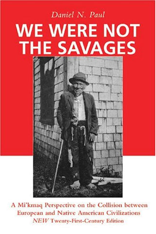 We Were Not The Savages: A Mi'Kmaq Perspective On The Collision Between European And Native American Civilizations New Twenty-First Century Edition