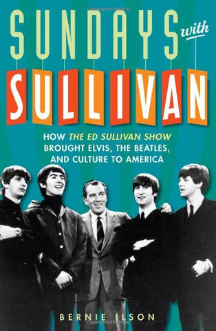 Sundays With Sullivan: How The Ed Sullivan Show Brought Elvis, The Beatles, And Culture To America