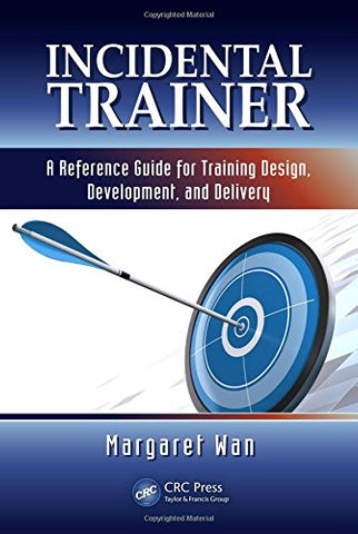 Incidental Trainer: A Reference Guide For Training Design, Development, And Delivery