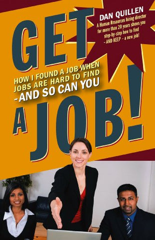 Get A Job!: How I Found A Job When Jobs Are Hard To Find  And So Can You