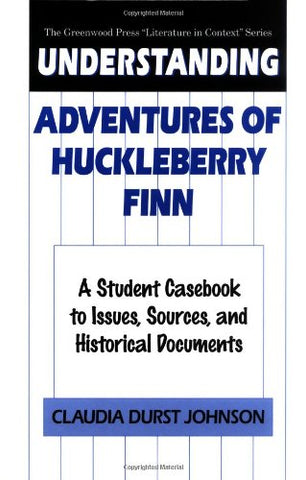 Understanding Adventures Of Huckleberry Finn: A Student Casebook To Issues, Sources, And Historical Documents (The Greenwood Press Literature In Context Series)