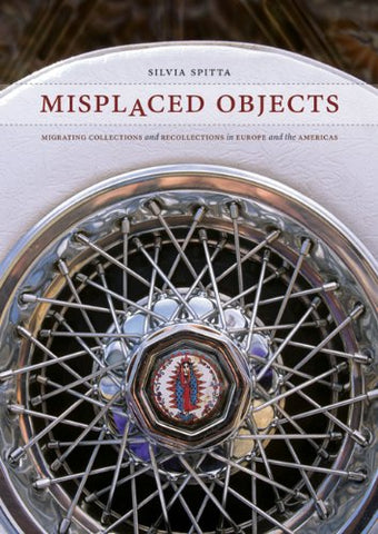 Misplaced Objects: Migrating Collections And Recollections In Europe And The Americas (Joe R. Teresa Lozano Series In Latin American And Latino Art And Culture)