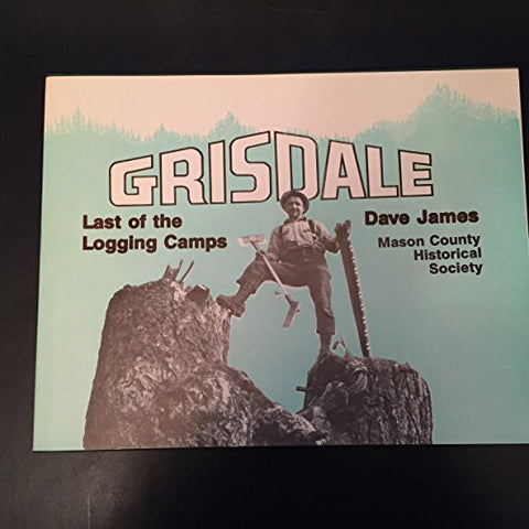 Grisdale, Last Of The Logging Camps: A Photo Story Of Simpson Camps From 1890 Into 1986