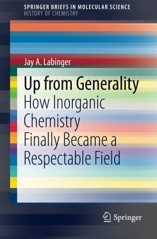 Up From Generality: How Inorganic Chemistry Finally Became A Respectable Field (Springerbriefs In Molecular Science)
