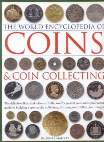 The World Encyclopedia Of Coins And Coin Collecting: The Definitive Illustrated Reference To The World'S Greatest Coins And A Professional Guide To ... Collection, Featuring Over 3000 Colour Images