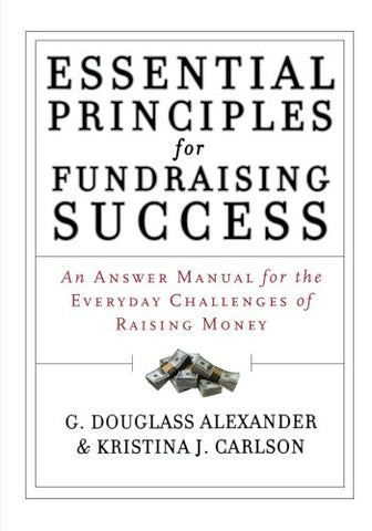 Essential Principles For Fundraising Success: An Answer Manual For The Everyday Challenges Of Raising Money