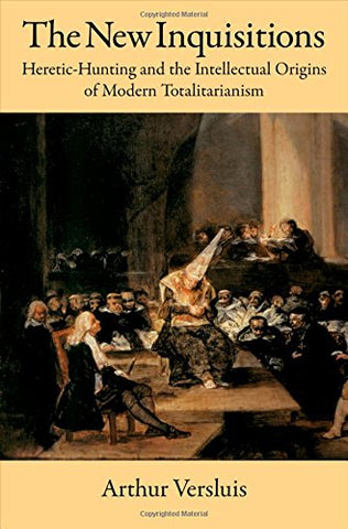 The New Inquisitions: Heretic-Hunting And The Intellectual Origins Of Modern Totalitarianism