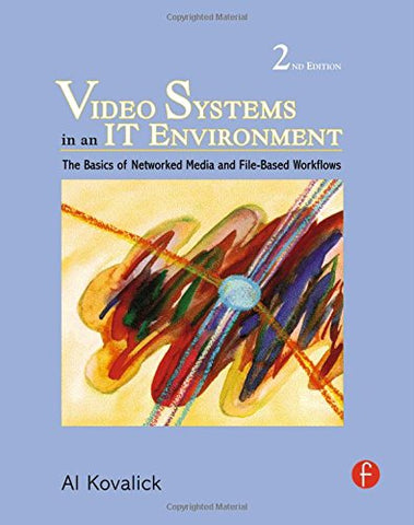 Video Systems In An It Environment, Second Edition: The Basics Of Professional Networked Media And File-Based Workflows