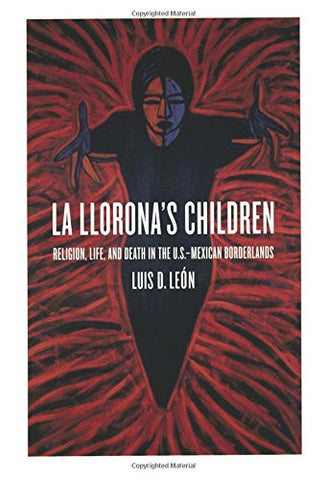 La Llorona'S Children: Religion, Life, And Death In The U.S.Mexican Borderlands