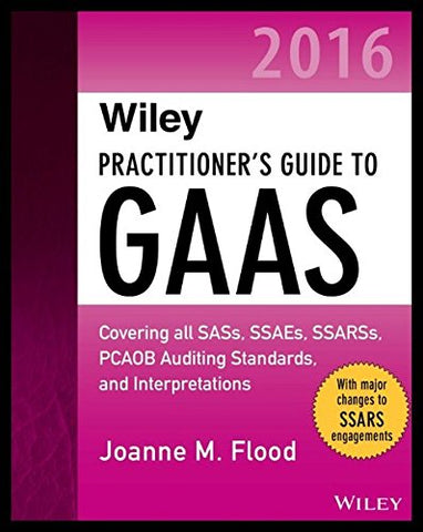 Wiley Practitioner'S Guide To Gaas 2016: Covering All Sass, Ssaes, Ssarss, Pcaob Auditing Standards, And Interpretations (Wiley Regulatory Reporting)