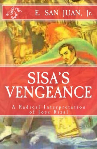 Sisa'S  Vengeance: Jose Rizal: A  Radical  Interpretation