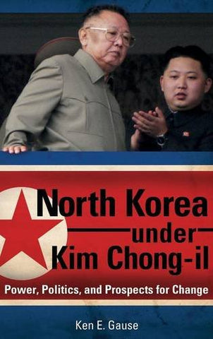 North Korea Under Kim Chong-Il: Power, Politics, And Prospects For Change (Praeger Security International)
