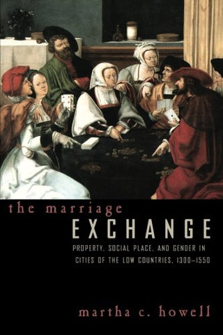 The Marriage Exchange: Property, Social Place, And Gender In Cities Of The Low Countries, 1300-1550 (Women In Culture And Society)