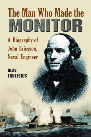 The Man Who Made The Monitor: A Biography Of John Ericsson, Naval Engineer