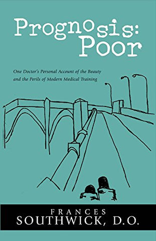 Prognosis: Poor: One Doctor'S Personal Account Of The Beauty And The Perils Of Modern Medica