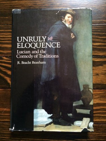 Unruly Eloquence: Lucian And The Comedy Of Traditions (Revealing Antiquity)