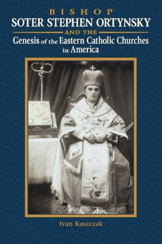 Bishop Soter Stephen Ortynsky: Genesis Of The Eastern Catholic Churches In America