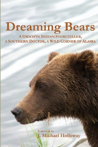 Dreaming Bears: A Gwich'In Indian Storyteller, A Southern Doctor, A Wild Corner Of Alaska