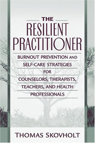 The Resilient Practitioner: Burnout Prevention And Self-Care Strategies For Counselors, Therapists, Teachers, And Health Professionals