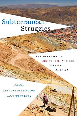 Subterranean Struggles: New Dynamics Of Mining, Oil, And Gas In Latin America (Peter T. Flawn Series In Natural Resources)