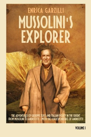 Mussolini'S Explorer: The Adventures Of Giuseppe Tucci And Italian Policy In The Orient From Mussolini To Andreotti. With The Correspondence Of Giulio Andreotti. (Volume 1)