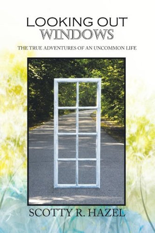Looking Out Windows: The True Adventures Of An Uncommon Life